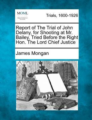 Report of the Trial of John Delany, for Shooting at Mr. Bailey, Tried Before the Right Hon. the Lord Chief Justice