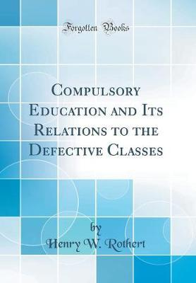 Compulsory Education and Its Relations to the Defective Classes (Classic Reprint)