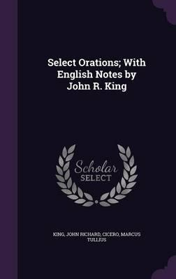 Select Orations; With English Notes by John R. King