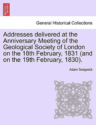 Addresses delivered at the Anniversary Meeting of the Geological Society of London on the 18th February, 1831 (and on the 19th February, 1830).