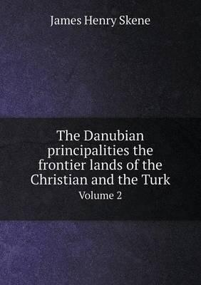 The Danubian Principalities the Frontier Lands of the Christian and the Turk Volume 2