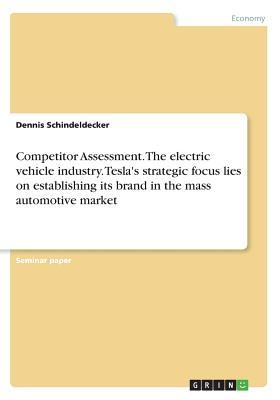 Competitor Assessment. The electric vehicle industry. Tesla's strategic focus lies on establishing its brand in the mass automotive market