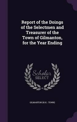 Report of the Doings of the Selectmen and Treasurer of the Town of Gilmanton, for the Year Ending