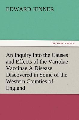 An Inquiry into the Causes and Effects of the Variolae Vaccinae A Disease Discovered in Some of the Western Counties of England, Particularly Gloucestershire, and Known by the Name of the Cow Pox
