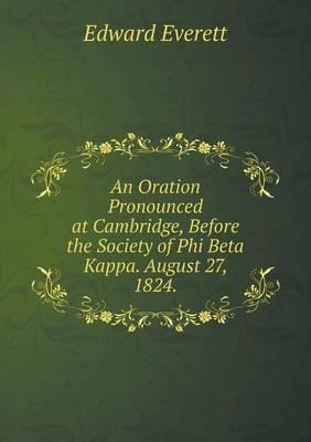 An Oration Pronounced at Cambridge, Before the Society of Phi Beta Kappa. August 27, 1824
