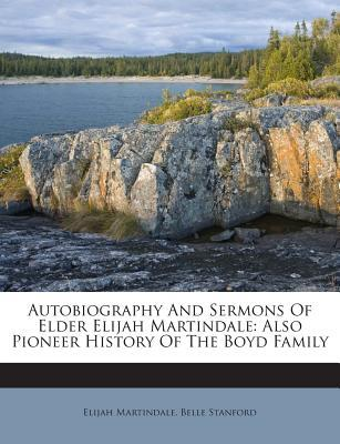 Autobiography and Sermons of Elder Elijah Martindale, Also Pioneer History of the Boyd Family