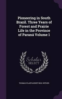 Pioneering in South Brazil. Three Years of Forest and Prairie Life in the Province of Parana Volume 1
