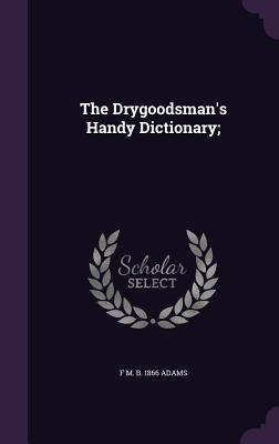 The Drygoodsman's Handy Dictionary;