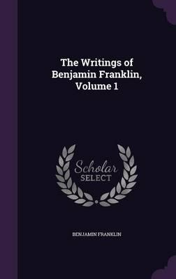 The Writings of Benjamin Franklin, Volume 1