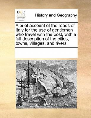 A Brief Account of the Roads of Italy for the Use of Gentlemen Who Travel with the Post, with a Full Description of the Cities, Towns, Villages, and