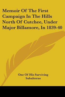 Memoir Of The First Campaign In The Hills North Of Cutchee, Under Major Billamore, In 1839-40