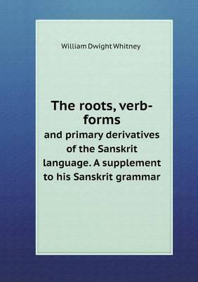 The Roots, Verb-Forms and Primary Derivatives of the Sanskrit Language. a Supplement to His Sanskrit Grammar