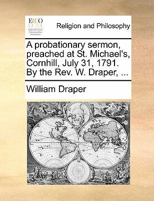 A Probationary Sermon, Preached at St. Michael's, Cornhill, July 31, 1791. by the REV. W. Draper.