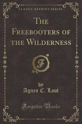 The Freebooters of the Wilderness (Classic Reprint)