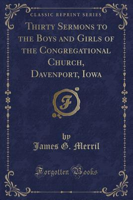 Thirty Sermons to the Boys and Girls of the Congregational Church, Davenport, Iowa (Classic Reprint)