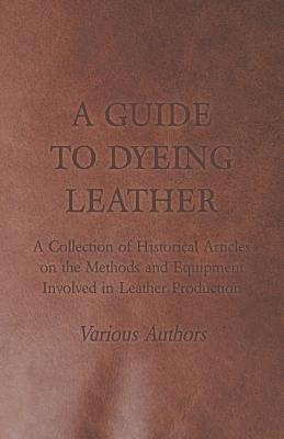 A Guide to Dyeing Leather - A Collection of Historical Articles on the Methods and Equipment Involved in Leather Production