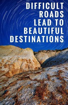 Difficult Roads Lead to Beautiful Destinations Notebook