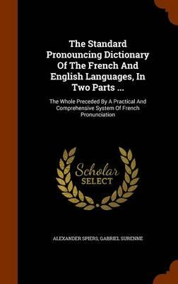 The Standard Pronouncing Dictionary of the French and English Languages, in Two Parts ...