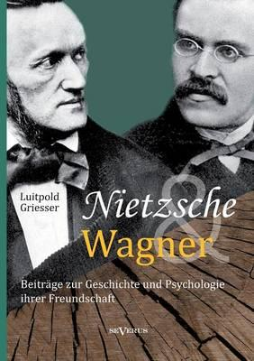 Nietzsche und Wagner - Beiträge zur Geschichte und Psychologie ihrer Freundschaft
