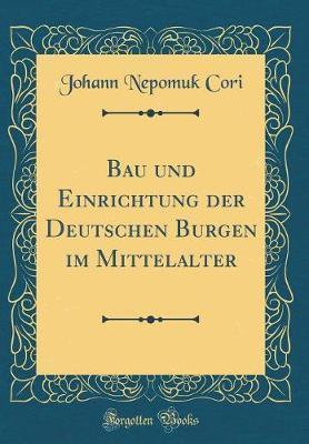Bau und Einrichtung der Deutschen Burgen im Mittelalter (Classic Reprint)