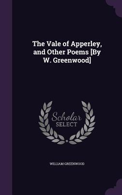 The Vale of Apperley, and Other Poems [By W. Greenwood]