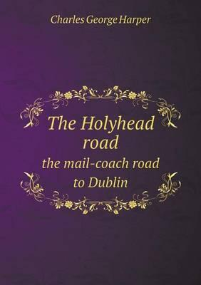 The Holyhead Road the Mail-Coach Road to Dublin