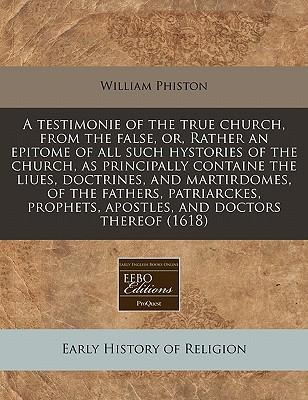 A Testimonie of the True Church, from the False, Or, Rather an Epitome of All Such Hystories of the Church, as Principally Containe the Liues. Apostles, and Doctors Thereof (1618)