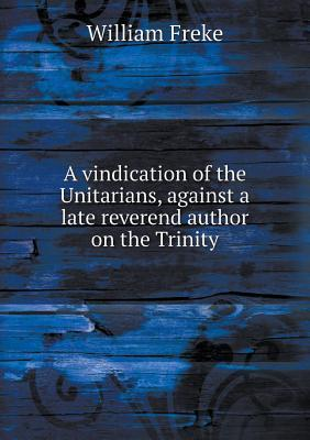 A Vindication of the Unitarians, Against a Late Reverend Author on the Trinity