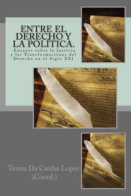 Entre el Derecho y la Politica. .Ensayos sobre la Justicia y las Transformaciones del Derecho en el Siglo XXI