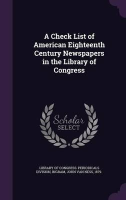 A Check List of American Eighteenth Century Newspapers in the Library of Congress