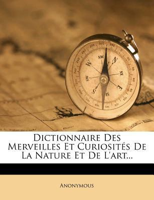 Dictionnaire Des Merveilles Et Curiosites de La Nature Et de L'Art...