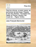 Zemira E Azore, a Comic Opera, As Performed at the King's Theatre, in the Hay-Market Translated Into Italian by Signor Verazzi, the Music by Sign