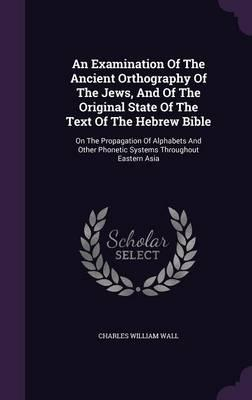 An Examination of the Ancient Orthography of the Jews, and of the Original State of the Text of the Hebrew Bible