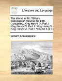 The Works of Mr William Shakespear Volume the Fifth Containing, King Henry Iv Part I King Henry Iv Part II King Henry V King Henry Vi