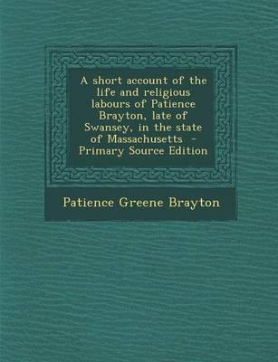 A Short Account of the Life and Religious Labours of Patience Brayton, Late of Swansey, in the State of Massachusetts - Primary Source Edition