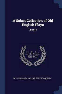 A Select Collection of Old English Plays; Volume 1