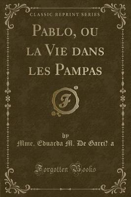 Pablo, ou la Vie dans les Pampas (Classic Reprint)