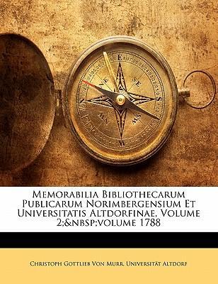 Memorabilia Bibliothecarum Publicarum Norimbergensium Et Universitatis Altdorfinae, Volume 2; Volume 1788