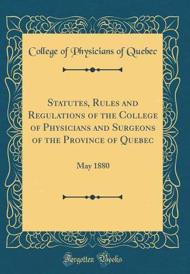 Statutes, Rules and Regulations of the College of Physicians and Surgeons of the Province of Quebec
