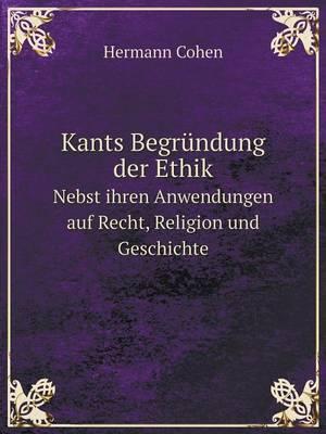 Kants Begrundung Der Ethik Nebst Ihren Anwendungen Auf Recht, Religion Und Geschichte