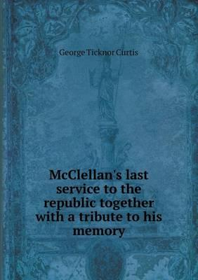 McClellan's Last Service to the Republic Together with a Tribute to His Memory