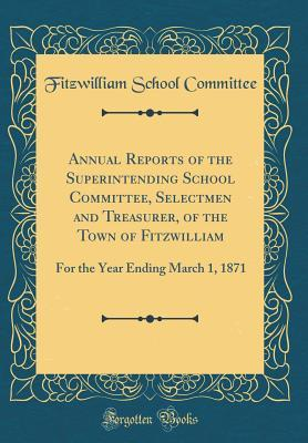 Annual Reports of the Superintending School Committee, Selectmen and Treasurer, of the Town of Fitzwilliam