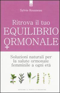 Ritrova il tuo equilibrio ormonale. Soluzioni naturali per la salute ormonale femminile a ogni età