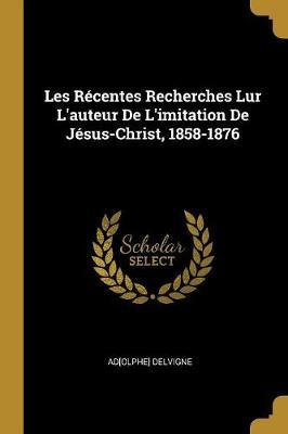 Les Récentes Recherches Lur l'Auteur de l'Imitation de Jésus-Christ, 1858-1876