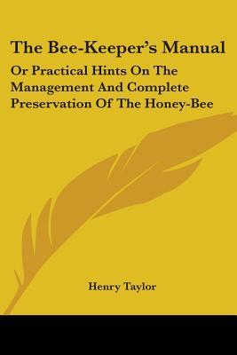The Bee-keeper's Manual, or Practical Hints on the Management and Complete Preservation of the Honey-bee