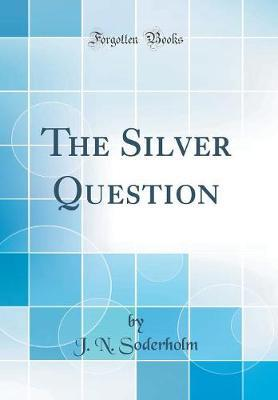 The Silver Question (Classic Reprint)
