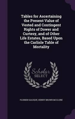 Tables for Ascertaining the Present Value of Vested and Contingent Rights of Dower and Curtesy, and of Other Life Estates, Based Upon the Carlisle Table of Mortality
