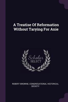 A Treatise of Reformation Without Tarying for Anie