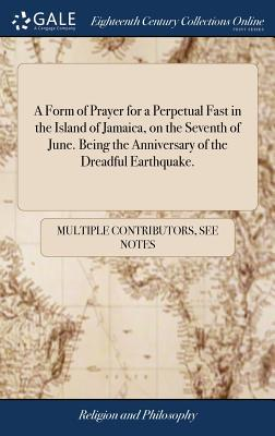A Form of Prayer for a Perpetual Fast in the Island of Jamaica, on the Seventh of June. Being the Anniversary of the Dreadful Earthquake.