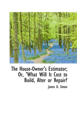 The House-Owner's Estimator; Or, 'What Will It Cost to Build, Alter or Repair?